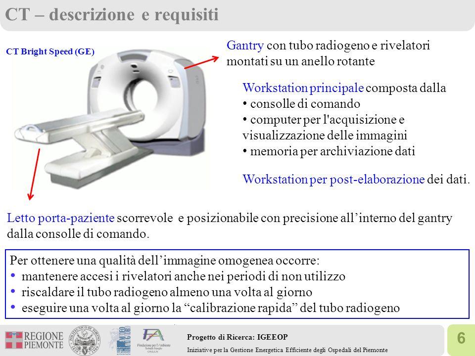 17 Progetto di Ricerca: IGEEOP Iniziative per la Gestione Energetica Efficiente degli Ospedali del Piemonte RM: requisiti RM Signa HDX 1.5T(GE) CONDIZIONI AMBIENTALI: Temperatura tra 20°C e 22°C (massima variazione 3°C/h) Umidità relativa tra 40% e 50% (massimo gradiente 10%/h) Sistema di ventilazione: 6-10 ricambi/h Impianto di spegnimento del campo magnetico in caso di emergenza Impianto di rilevamento del livello di ossigeno (>19%) Impianto di evacuazione rapida dei gas criogenici Gantry con: il magnete principale (1.5T - superconduttore) le bobine a radiofrequenza le bobine di gradiente e ausiliarie Magnete principale e circuiti connessi sempre accesi