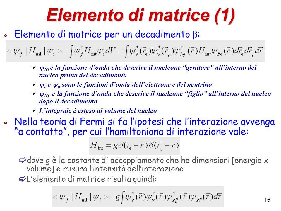 16 Elemento di matrice (1) Elemento di matrice per un decadimento : Ni è la funzione donda che descrive il nucleone genitore allinterno del nucleo pri