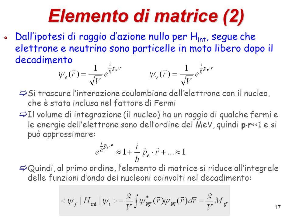 17 Elemento di matrice (2) Dallipotesi di raggio dazione nullo per H int, segue che elettrone e neutrino sono particelle in moto libero dopo il decadi
