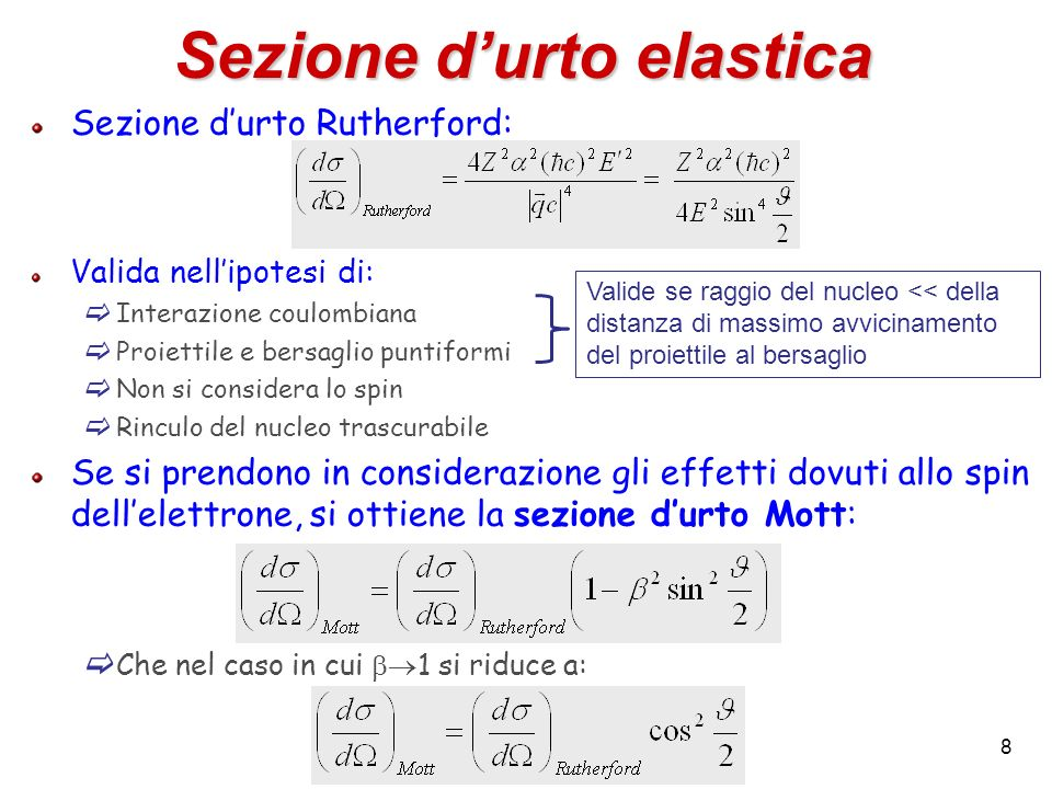 8 Sezione durto elastica Sezione durto Rutherford: Valida nellipotesi di: Interazione coulombiana Proiettile e bersaglio puntiformi Non si considera l