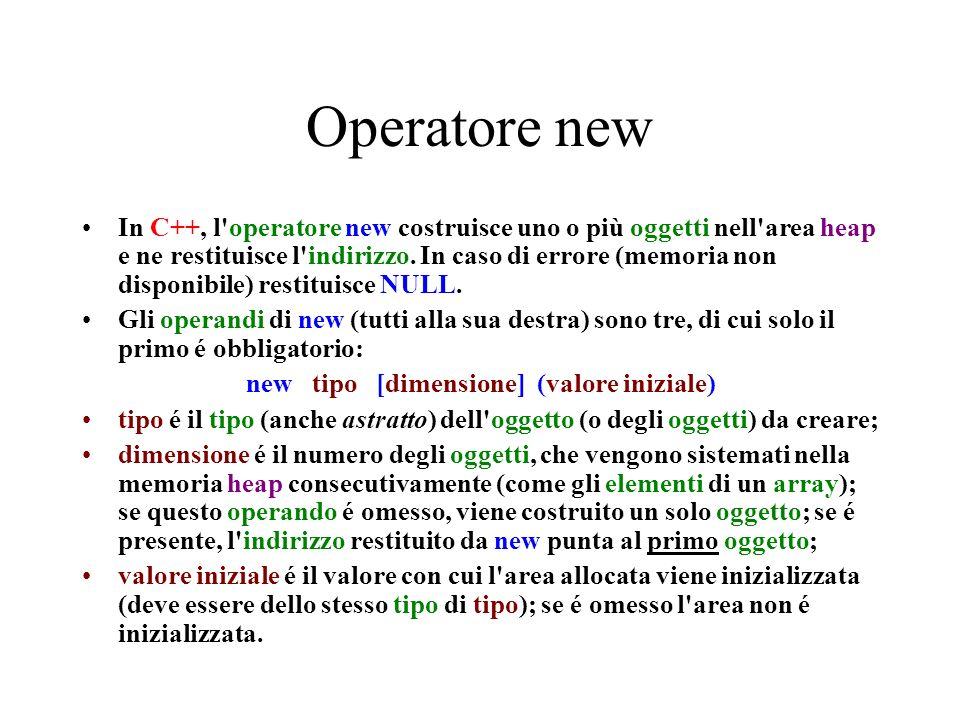 Operatore new In C++, l'operatore new costruisce uno o più oggetti nell'area heap e ne restituisce l'indirizzo. In caso di errore (memoria non disponi