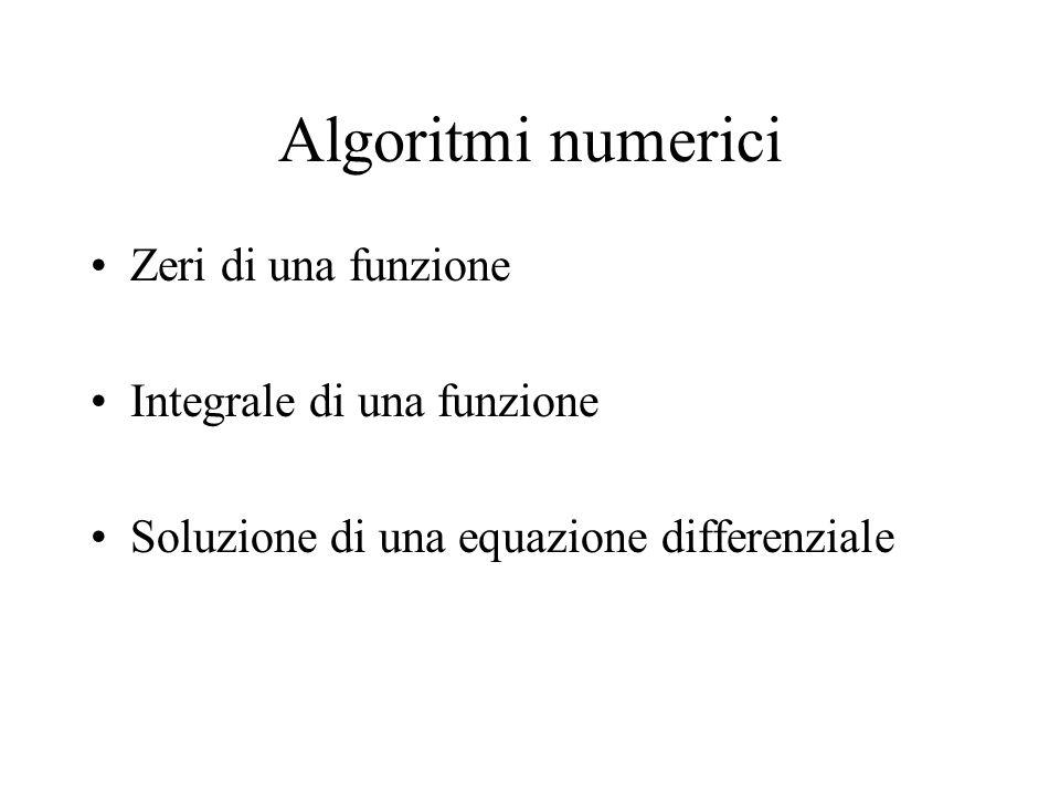 Algoritmi numerici Zeri di una funzione Integrale di una funzione Soluzione di una equazione differenziale