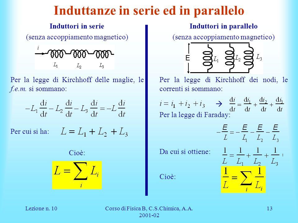 Lezione n. 10Corso di Fisica B, C.S.Chimica, A.A. 2001-02 13 Induttanze in serie ed in parallelo Induttori in serie (senza accoppiamento magnetico) Pe