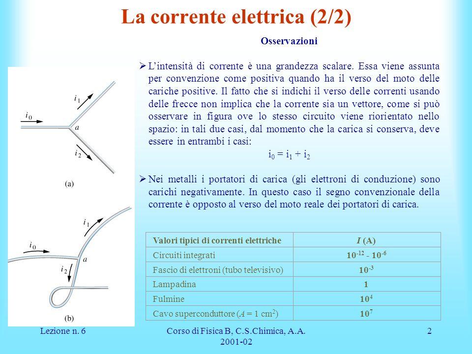 Lezione n. 6Corso di Fisica B, C.S.Chimica, A.A. 2001-02 2 La corrente elettrica (2/2) Osservazioni Lintensità di corrente è una grandezza scalare. Es