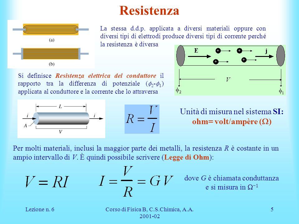 Lezione n. 6Corso di Fisica B, C.S.Chimica, A.A. 2001-02 5 Resistenza La stessa d.d.p. applicata a diversi materiali oppure con diversi tipi di elettr