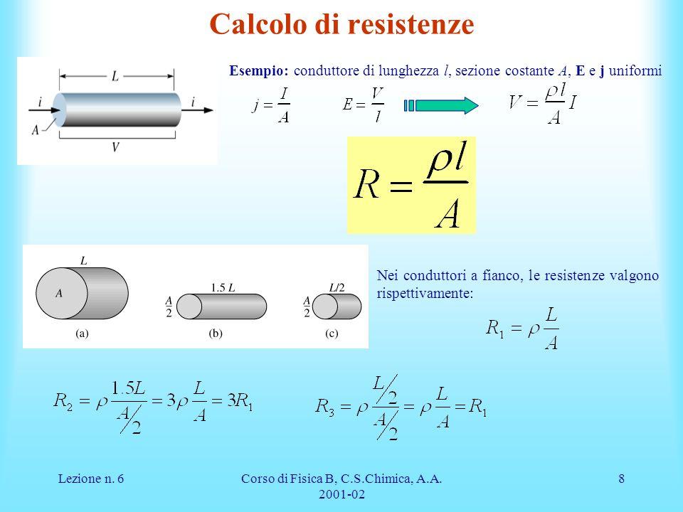 Lezione n. 6Corso di Fisica B, C.S.Chimica, A.A. 2001-02 8 Calcolo di resistenze Esempio: conduttore di lunghezza l, sezione costante A, E e j uniform