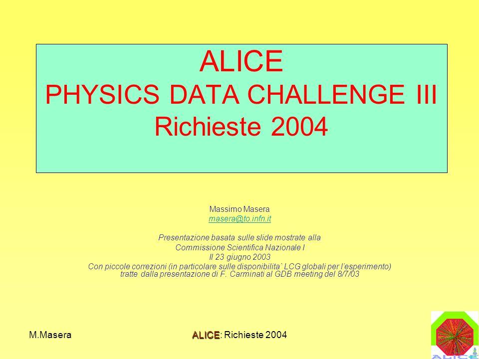M.MaseraALICE: Richieste 2004 ALICE PHYSICS DATA CHALLENGE III Richieste 2004 Massimo Masera masera@to.infn.it Presentazione basata sulle slide mostra