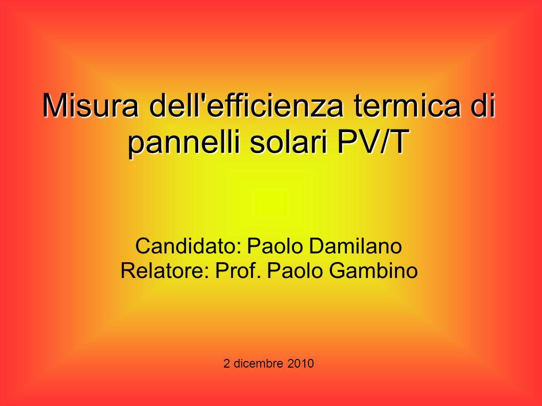 Misura dell'efficienza termica di pannelli solari PV/T 2 dicembre 2010 Candidato: Paolo Damilano Relatore: Prof. Paolo Gambino