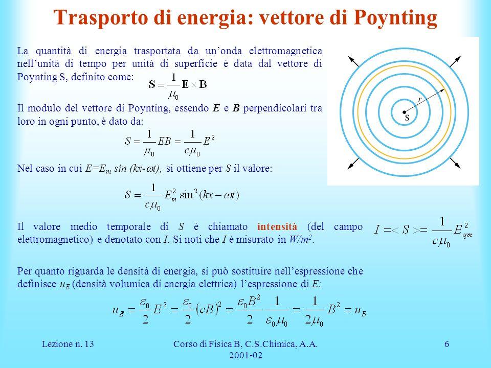 Lezione n. 13Corso di Fisica B, C.S.Chimica, A.A. 2001-02 6 Trasporto di energia: vettore di Poynting La quantità di energia trasportata da unonda ele