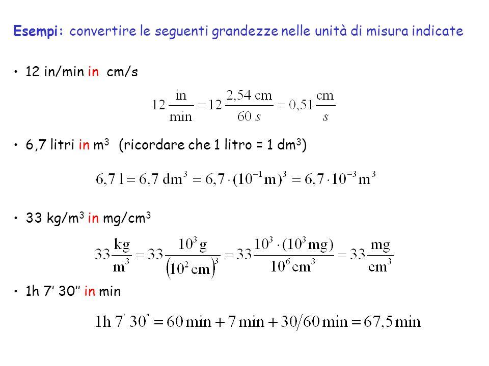 12 in/min in cm/s 6,7 litri in m 3 (ricordare che 1 litro = 1 dm 3 ) 33 kg/m 3 in mg/cm 3 1h 7 30 in min Esempi: convertire le seguenti grandezze nell