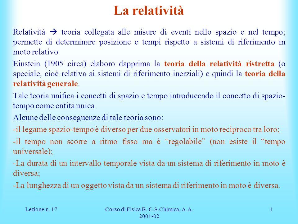 Lezione n. 17Corso di Fisica B, C.S.Chimica, A.A. 2001-02 1 La relatività Relatività teoria collegata alle misure di eventi nello spazio e nel tempo;