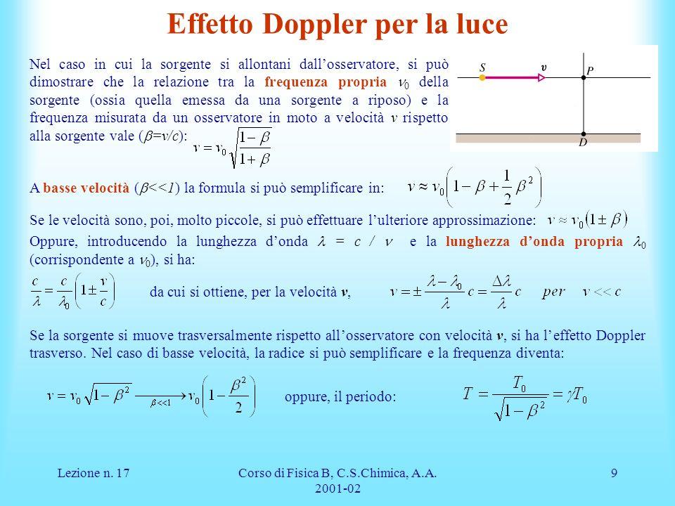 Lezione n. 17Corso di Fisica B, C.S.Chimica, A.A. 2001-02 9 A basse velocità ( <<1) la formula si può semplificare in: Se le velocità sono, poi, molto