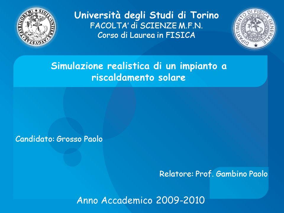 Simulazione realistica di un impianto a riscaldamento solare Candidato: Grosso Paolo Università degli Studi di Torino FACOLTA di SCIENZE M.F.N. Corso