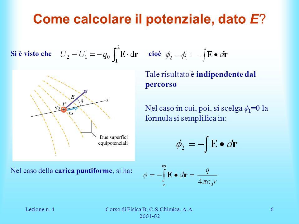 Lezione n. 4Corso di Fisica B, C.S.Chimica, A.A. 2001-02 6 Come calcolare il potenziale, dato E? Si è visto che cioè Tale risultato è indipendente dal