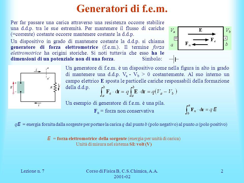 Lezione n. 7Corso di Fisica B, C.S.Chimica, A.A. 2001-02 2 Generatori di f.e.m. Per far passare una carica attraverso una resistenza occorre stabilire