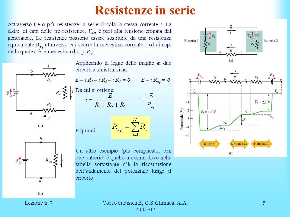Lezione n. 7Corso di Fisica B, C.S.Chimica, A.A. 2001-02 5 Resistenze in serie Attraverso tre o più resistenze in serie circola la stessa corrente i.