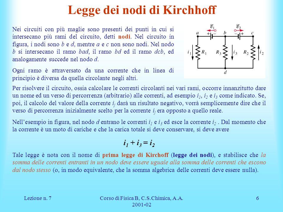 Lezione n. 7Corso di Fisica B, C.S.Chimica, A.A. 2001-02 6 Legge dei nodi di Kirchhoff Nei circuiti con più maglie sono presenti dei punti in cui si i