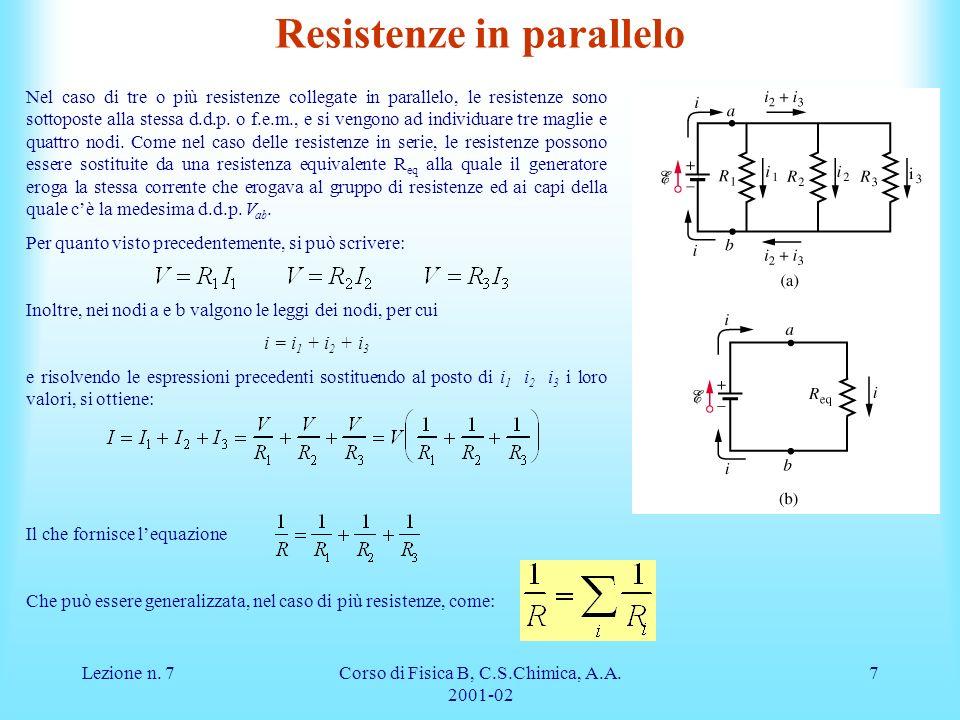 Lezione n. 7Corso di Fisica B, C.S.Chimica, A.A. 2001-02 7 Nel caso di tre o più resistenze collegate in parallelo, le resistenze sono sottoposte alla