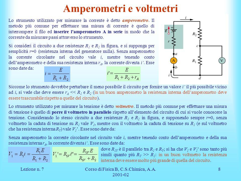Lezione n. 7Corso di Fisica B, C.S.Chimica, A.A. 2001-02 8 Amperometri e voltmetri Lo strumento utilizzato per misurare la corrente è detto amperometr