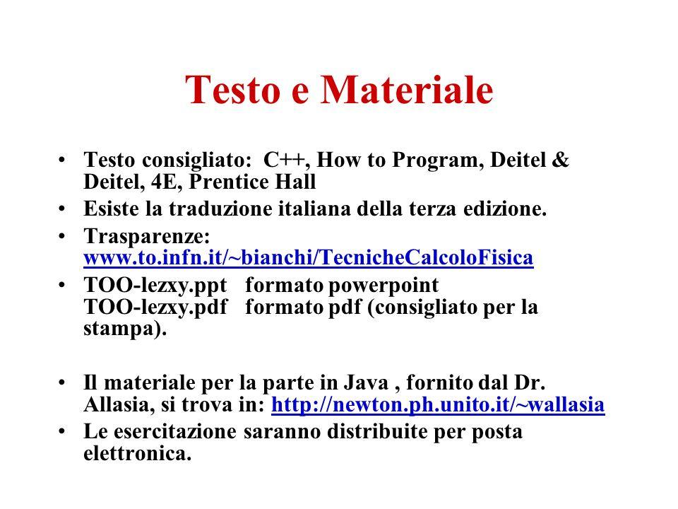 Testo e Materiale Testo consigliato: C++, How to Program, Deitel & Deitel, 4E, Prentice Hall Esiste la traduzione italiana della terza edizione.