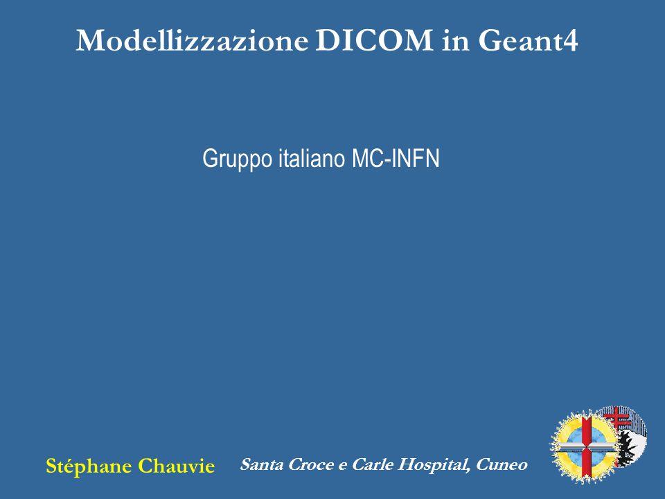 Modellizzazione DICOM in Geant4 Stéphane Chauvie Santa Croce e Carle Hospital, Cuneo Gruppo italiano MC-INFN