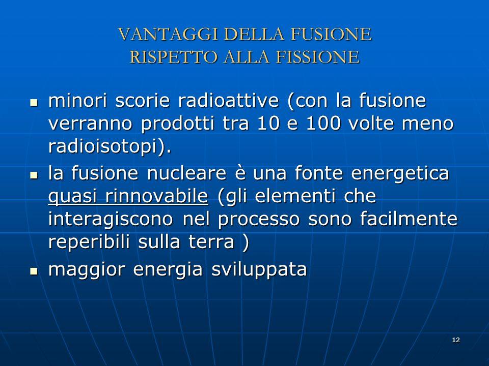 12 VANTAGGI DELLA FUSIONE RISPETTO ALLA FISSIONE minori scorie radioattive (con la fusione verranno prodotti tra 10 e 100 volte meno radioisotopi). mi