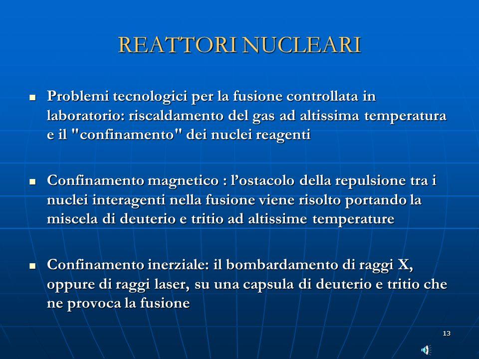 13 REATTORI NUCLEARI Problemi tecnologici per la fusione controllata in laboratorio: riscaldamento del gas ad altissima temperatura e il