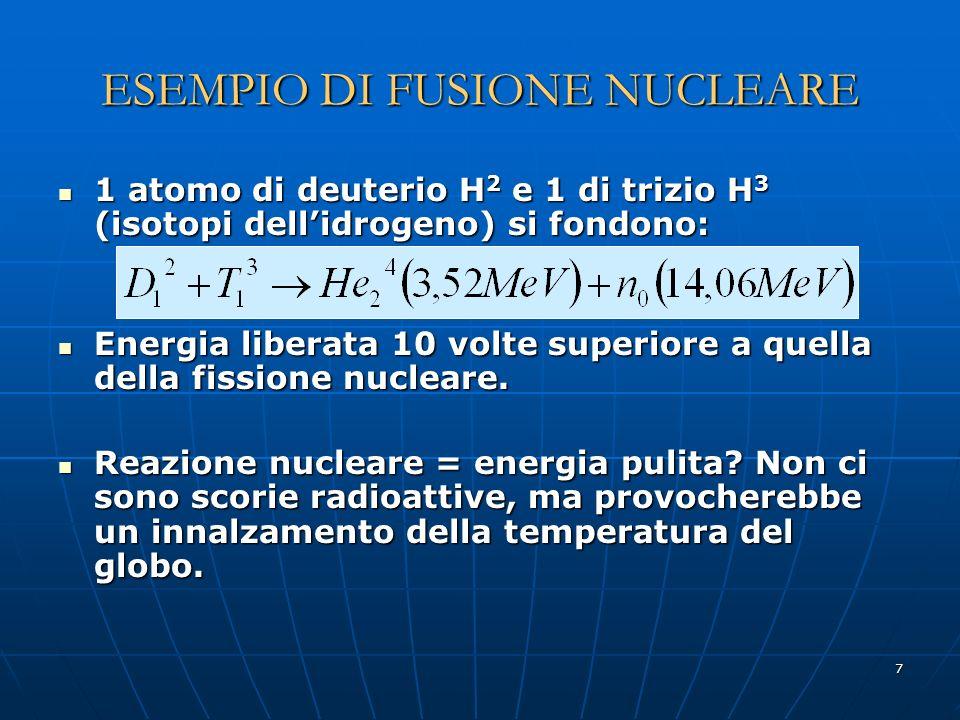 7 ESEMPIO DI FUSIONE NUCLEARE 1 atomo di deuterio H 2 e 1 di trizio H 3 (isotopi dellidrogeno) si fondono: 1 atomo di deuterio H 2 e 1 di trizio H 3 (