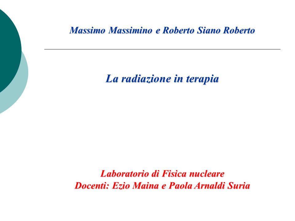 Massimo Massimino e Roberto Siano Roberto La radiazione in terapia Laboratorio di Fisica nucleare Docenti: Ezio Maina e Paola Arnaldi Suria
