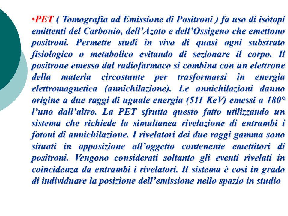 PET ( Tomografia ad Emissione di Positroni ) fa uso di isòtopi emittenti del Carbonio, dellAzoto e dellOssigeno che emettono positroni. Permette studi