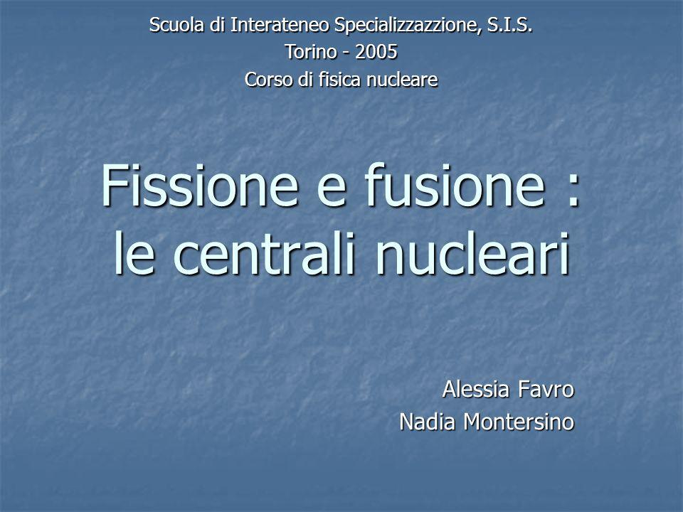 Fissione e fusione : le centrali nucleari Alessia Favro Nadia Montersino Scuola di Interateneo Specializzazzione, S.I.S. Torino - 2005 Corso di fisica