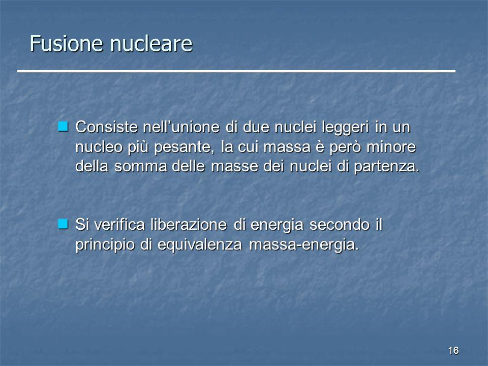 16 Fusione nucleare Consiste nellunione di due nuclei leggeri in un nucleo più pesante, la cui massa è però minore della somma delle masse dei nuclei