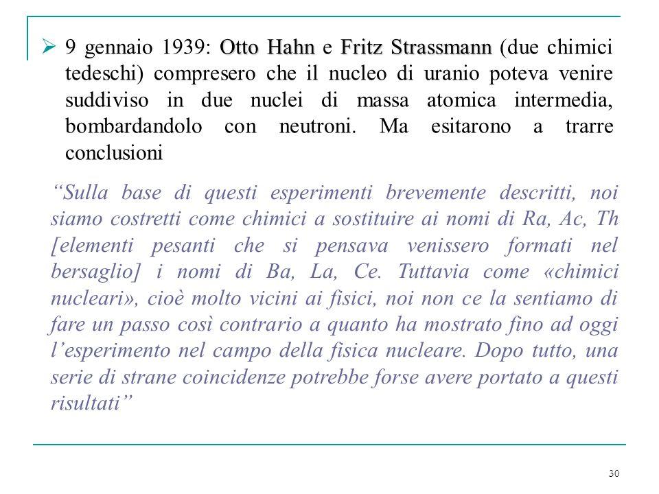 30 Otto HahnFritz Strassmann 9 gennaio 1939: Otto Hahn e Fritz Strassmann (due chimici tedeschi) compresero che il nucleo di uranio poteva venire sudd