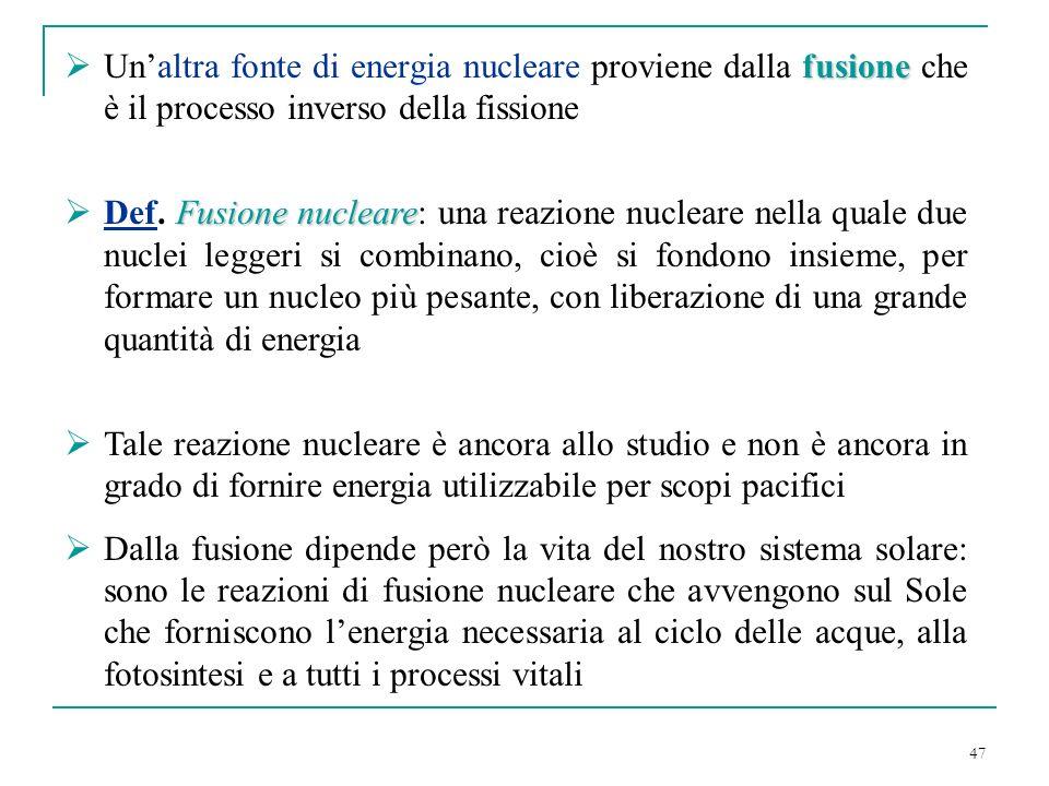 47 fusione Unaltra fonte di energia nucleare proviene dalla fusione che è il processo inverso della fissione Fusione nucleare Def. Fusione nucleare: u