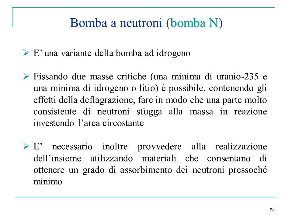 56 bomba N Bomba a neutroni (bomba N) E una variante della bomba ad idrogeno Fissando due masse critiche (una minima di uranio-235 e una minima di idr