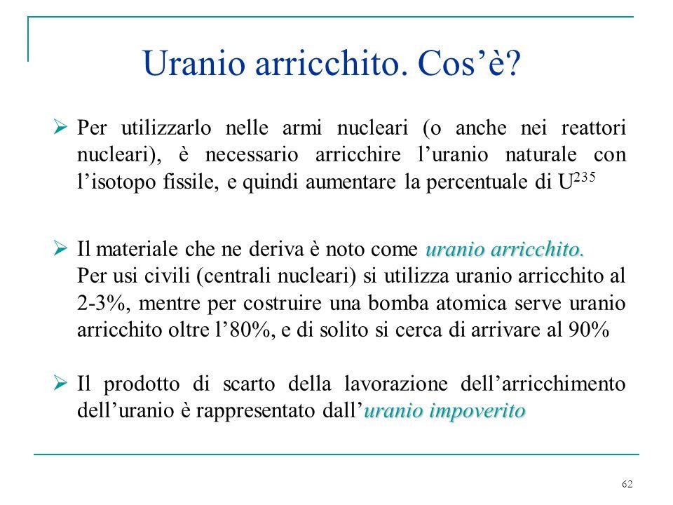 62 Per utilizzarlo nelle armi nucleari (o anche nei reattori nucleari), è necessario arricchire luranio naturale con lisotopo fissile, e quindi aument
