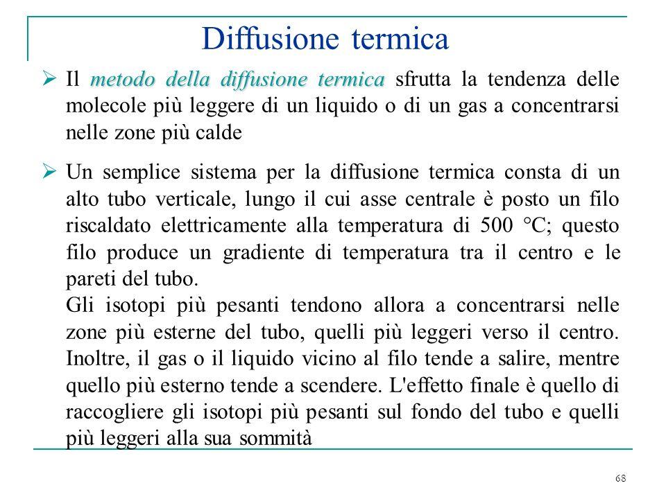 68 Diffusione termica metodo della diffusione termica Il metodo della diffusione termica sfrutta la tendenza delle molecole più leggere di un liquido