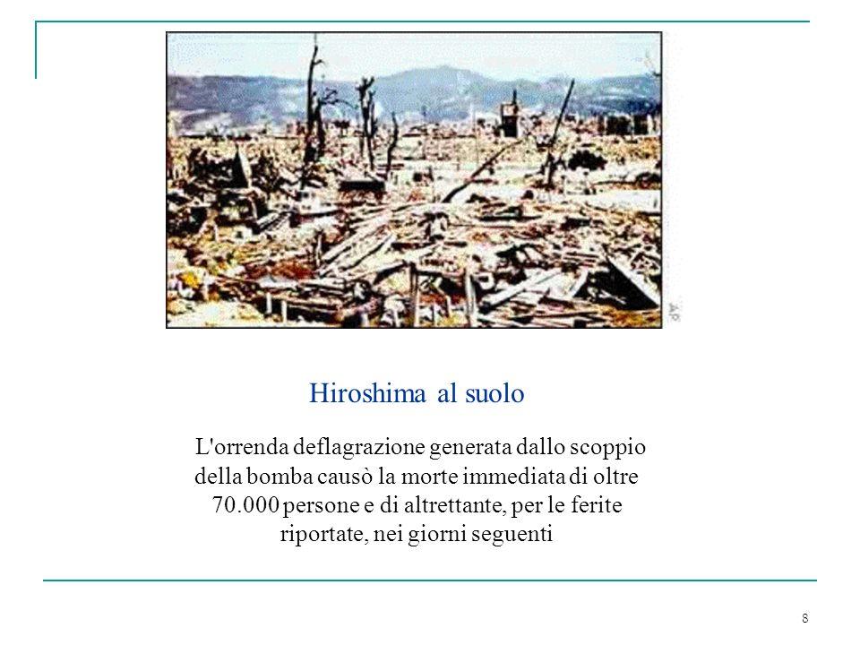 8 Hiroshima al suolo L'orrenda deflagrazione generata dallo scoppio della bomba causò la morte immediata di oltre 70.000 persone e di altrettante, per