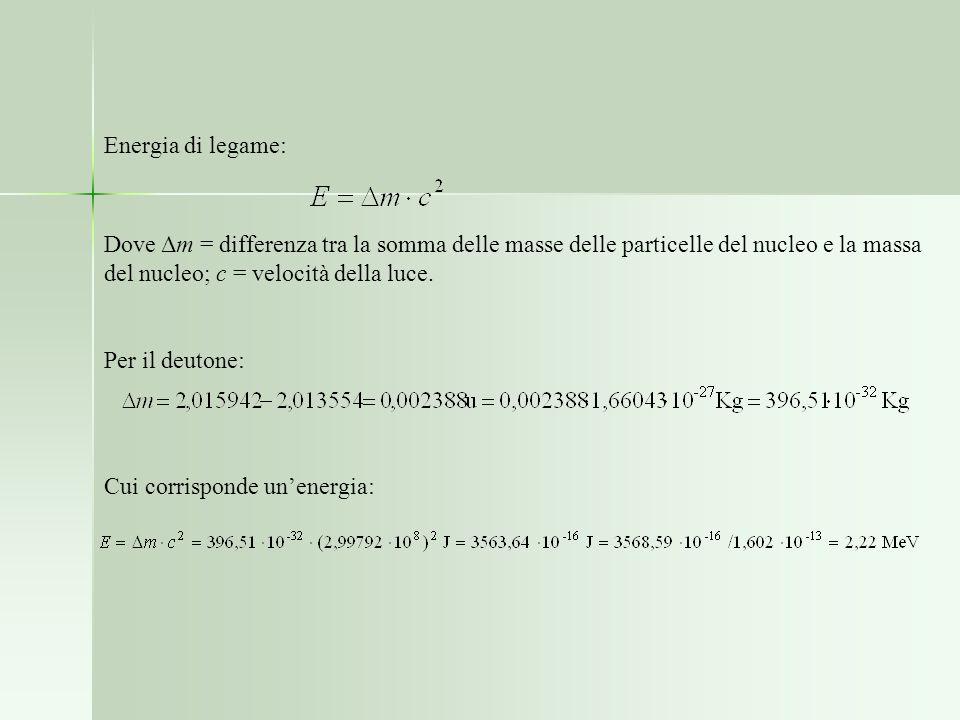 Energia di legame: Dove Δm = differenza tra la somma delle masse delle particelle del nucleo e la massa del nucleo; c = velocità della luce. Per il de