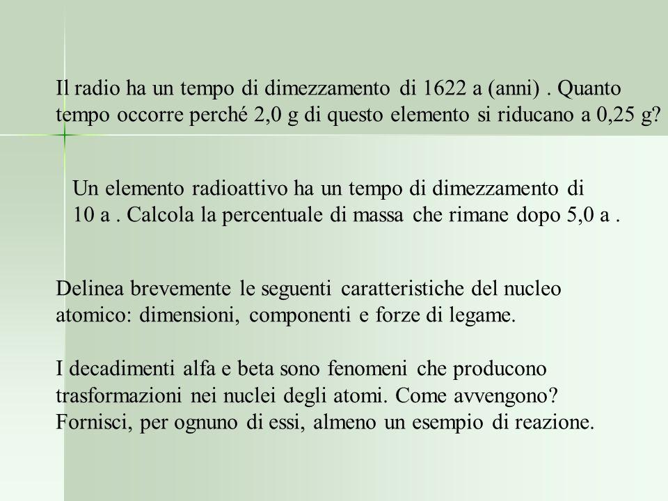 Il radio ha un tempo di dimezzamento di 1622 a (anni). Quanto tempo occorre perché 2,0 g di questo elemento si riducano a 0,25 g? Un elemento radioatt