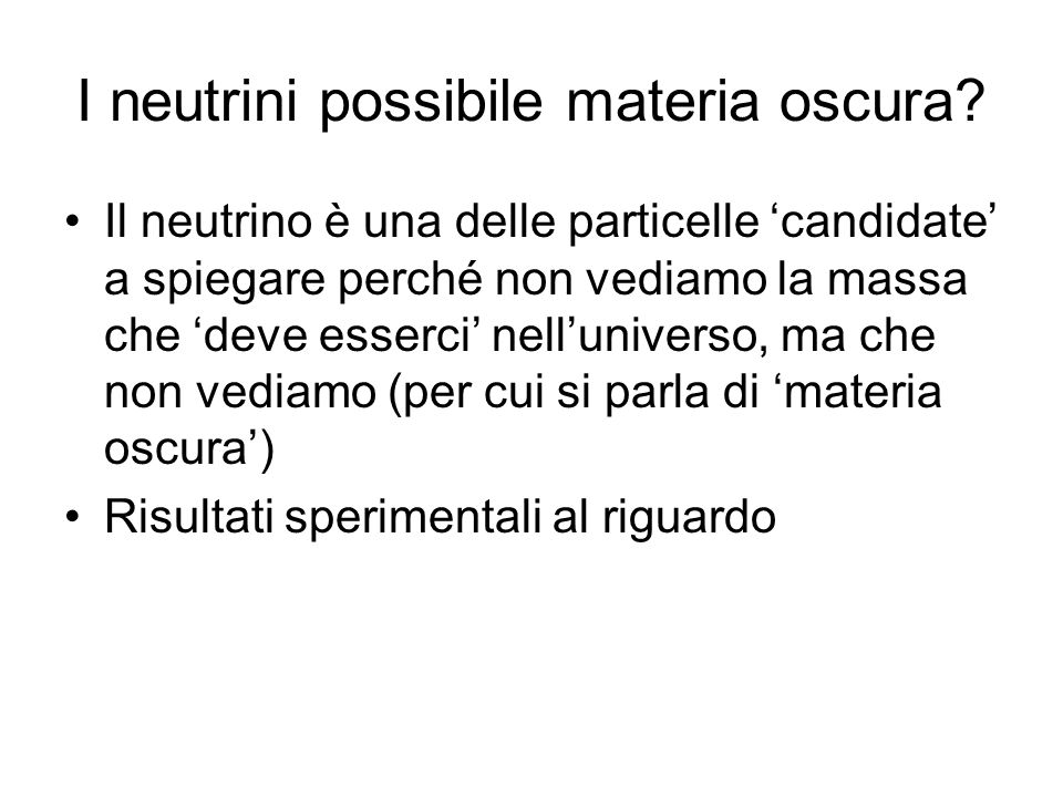 I neutrini possibile materia oscura? Il neutrino è una delle particelle candidate a spiegare perché non vediamo la massa che deve esserci nelluniverso