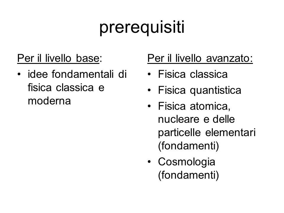 prerequisiti Per il livello base: idee fondamentali di fisica classica e moderna Per il livello avanzato: Fisica classica Fisica quantistica Fisica at
