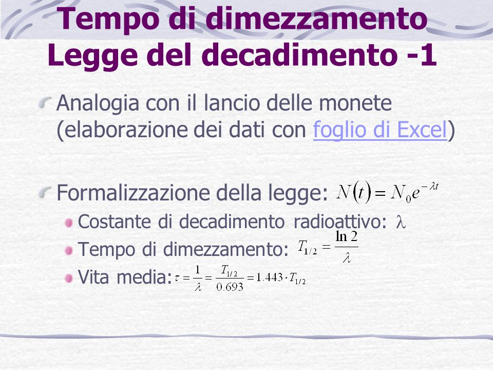 Tempo di dimezzamento Legge del decadimento -1 Analogia con il lancio delle monete (elaborazione dei dati con foglio di Excel)foglio di Excel Formalizzazione della legge: Costante di decadimento radioattivo: Tempo di dimezzamento: Vita media: