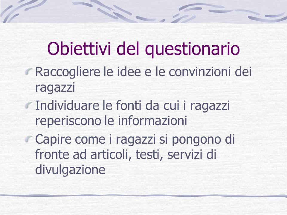 Obiettivi del questionario Raccogliere le idee e le convinzioni dei ragazzi Individuare le fonti da cui i ragazzi reperiscono le informazioni Capire c
