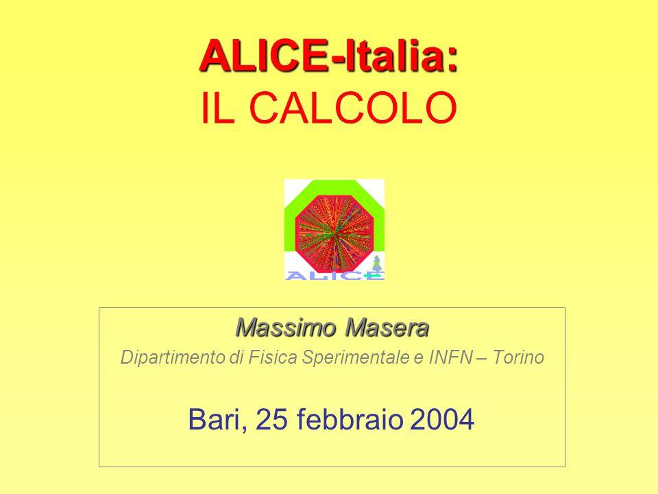 ALICE-Italia: ALICE-Italia: IL CALCOLO Massimo Masera Dipartimento di Fisica Sperimentale e INFN – Torino Bari, 25 febbraio 2004