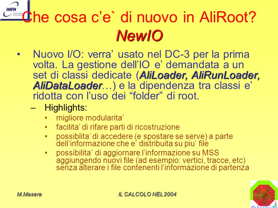 M.MaseraIL CALCOLO NEL 2004 I Tier-2 Risorse in gran parte finanziate dalla CSNIII per ALICE (una parte del centro di Torino e` del progetto speciale INFN/Grid) Storage su disco: – accesso veloce per lanalisi – I file prodotti nei Tier-2 vengono replicati nel Tier-1 di riferimento MSS via CASTOR Uso attraverso: – AliEn – LCG (da sperimentare nel DCIII) – accesso diretto via queue manager (open PBS) Next slide: a titolo di esempio schema farm Torino.