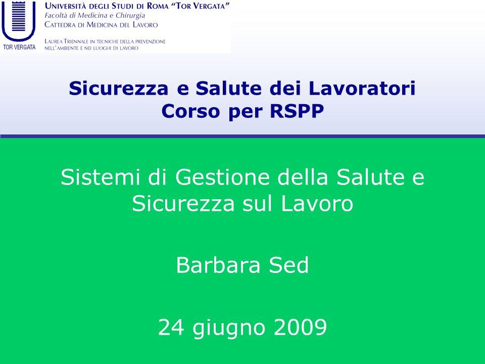 Sicurezza e Salute dei Lavoratori Corso per RSPP Sistemi di Gestione della Salute e Sicurezza sul Lavoro Barbara Sed 24 giugno 2009