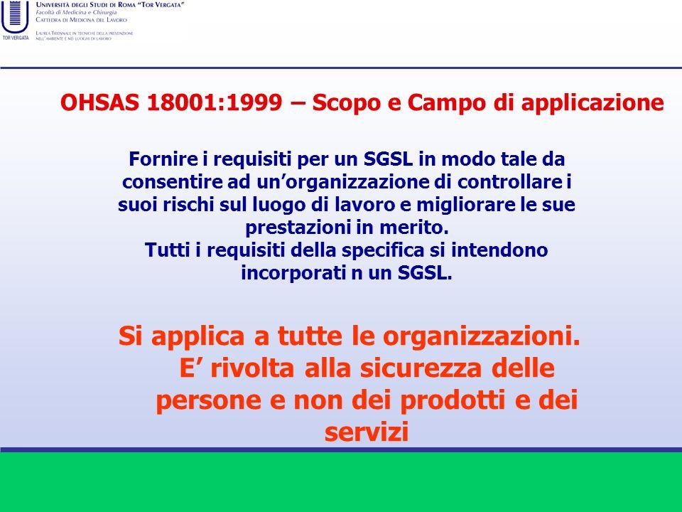 OHSAS 18001:1999 – Scopo e Campo di applicazione Fornire i requisiti per un SGSL in modo tale da consentire ad unorganizzazione di controllare i suoi