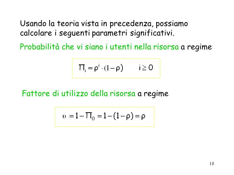 18 Usando la teoria vista in precedenza, possiamo calcolare i seguenti parametri significativi. Probabilità che vi siano i utenti nella risorsa a regi