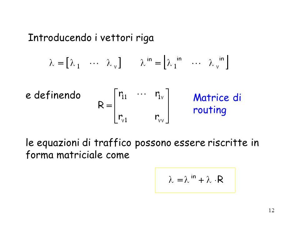 12 Introducendo i vettori riga le equazioni di traffico possono essere riscritte in forma matriciale come e definendo Matrice di routing